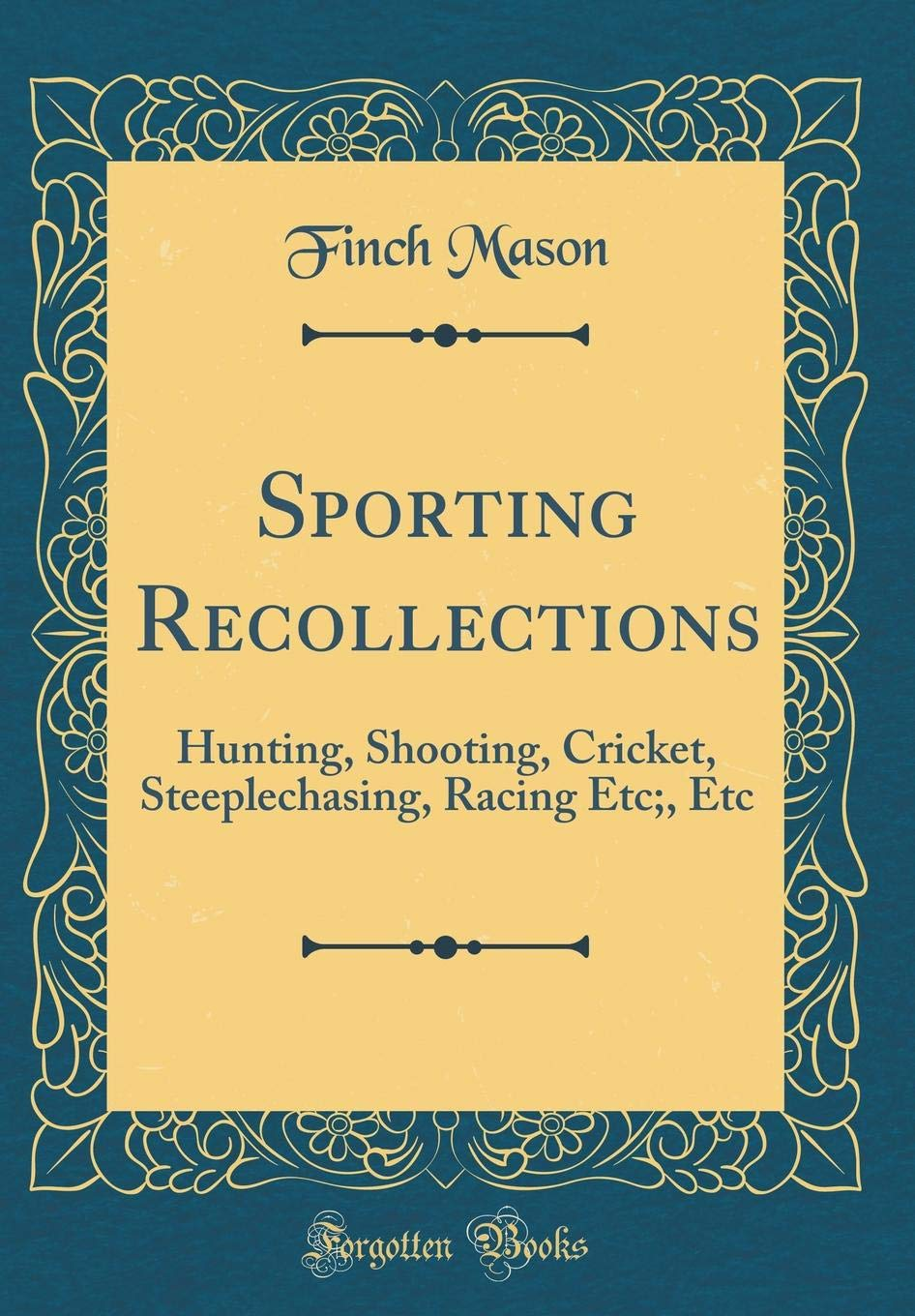 Read Online Sporting Recollections: Hunting, Shooting, Cricket, Steeplechasing, Racing Etc;, Etc (Classic Reprint) PDF