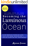 "Becoming the Luminous Ocean: If you meditate sooner or later you'll get there.  Discover the ""I and My Father Are One"" Phenomenon. (Trilogy: To the Luminous Ocean and Back Book 1)"