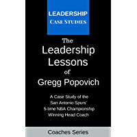 The Leadership Lessons of Gregg Popovich: A Case Study on the San Antonio Spurs' 5-time NBA Championship Winning Head…