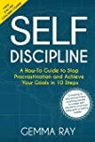 Self Discipline: A How-To Guide to Stop Procrastination and Achieve Your Goals in 10 Steps  Including 10 day bonus online coaching course to master self-discipline and build daily goal-crushing habits