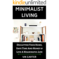 Minimalist Living - 33 Tips To Easily Declutter Your Home, Save Time And Money & Live A Meaningful Life: A Guide To Minimalism & Decluttering Your Home
