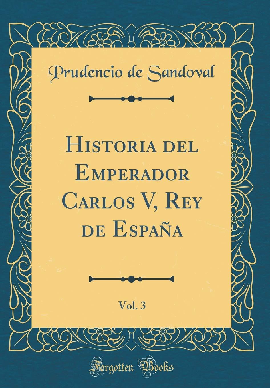 Historia del Emperador Carlos V, Rey de España, Vol. 3 Classic Reprint: Amazon.es: Sandoval, Prudencio de: Libros
