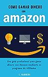 Cómo Ganar Dinero con Amazon: Una guía profesional para ganar dinero con Amazon mediante su programa de Afiliados.