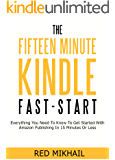 THE FIFTEEN MINUTE KINDLE FAST START: Everything You Need To Know To Get Started With Amazon Publishing In 15 Minutes Or Less
