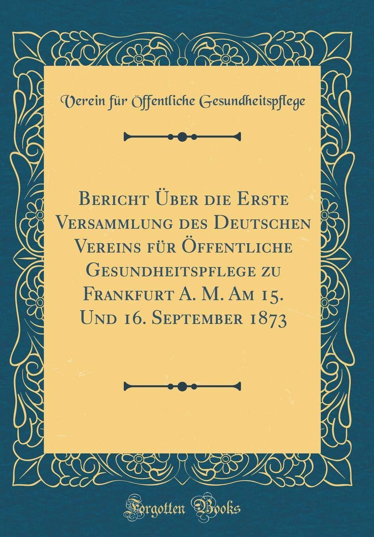 Bericht Über die Erste Versammlung des Deutschen Vereins für Öffentliche Gesundheitspflege zu Frankfurt A. M. Am 15. Und 16. September 1873 (Classic Reprint) (German Edition) ebook