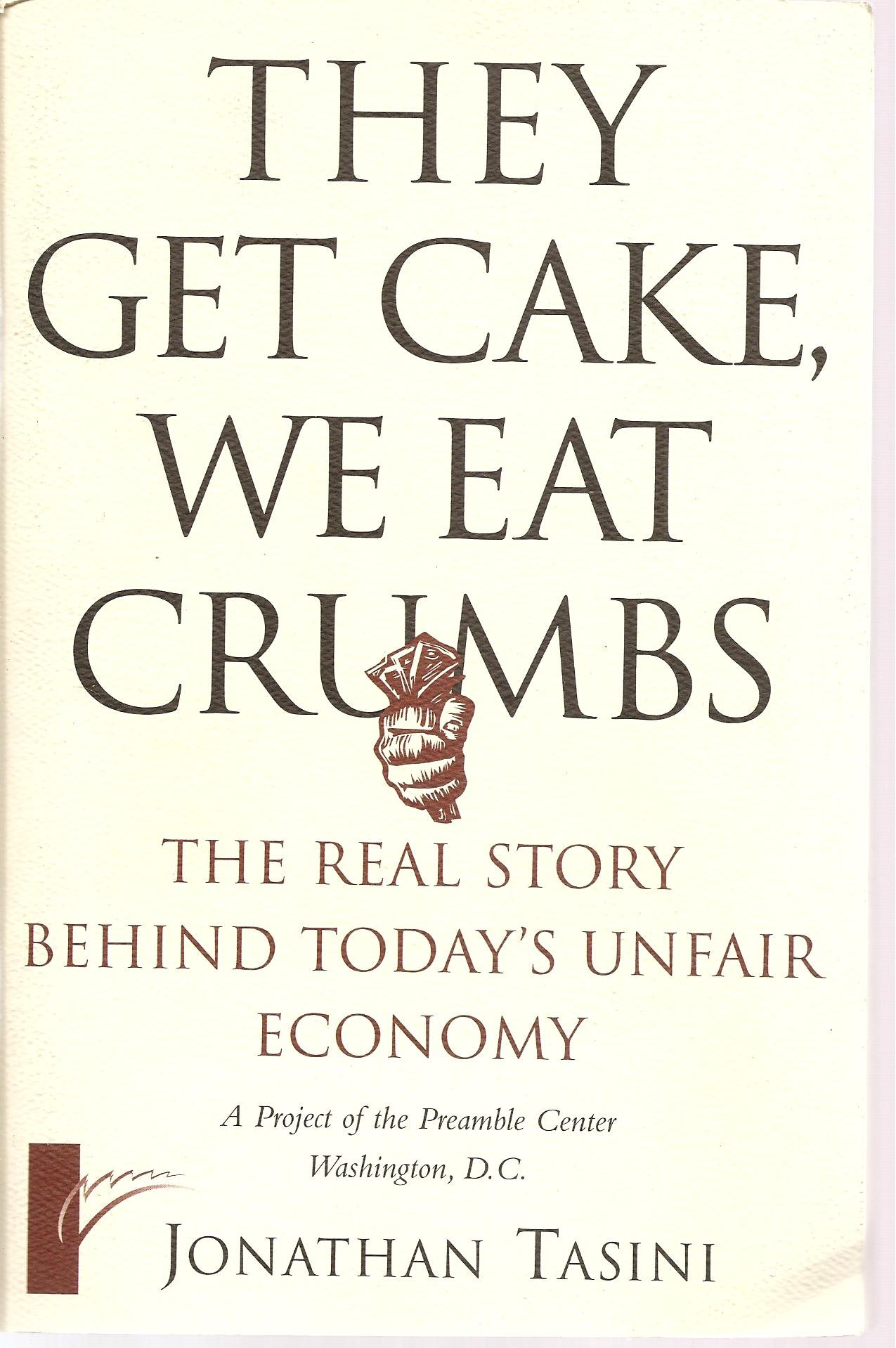 They Get Cake, We Eat Crumbs: The Real Story Behind Today's Unfair Economy:  Jonathan Tasini: Amazon.com: Books