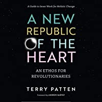 A New Republic of the Heart: An Ethos for Revolutionaries - A Guide to Inner Work for Holistic Change