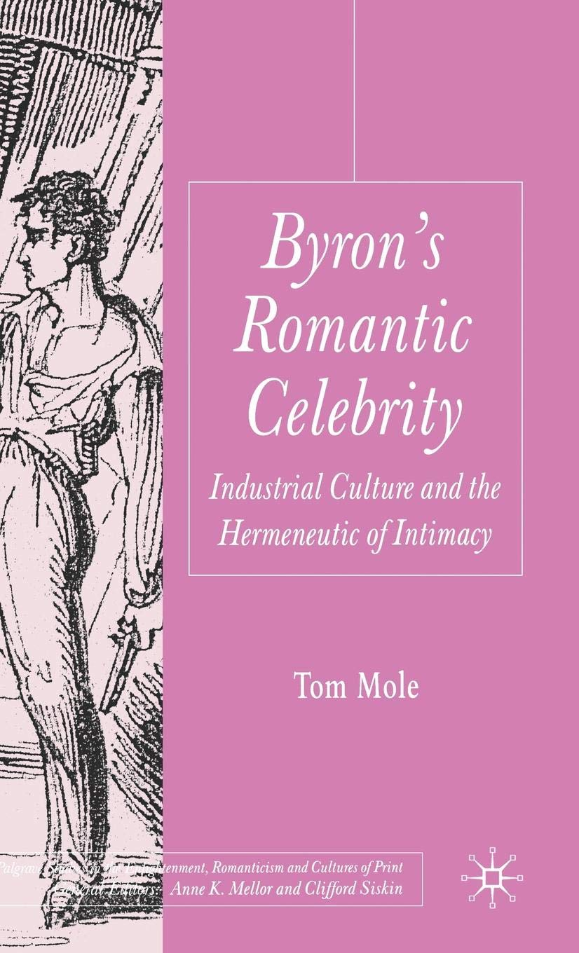 Byron's Romantic Celebrity: Industrial Culture and the Hermeneutic of Intimacy (Palgrave Studies in the Enlightenment, Romanticism and Cultures of Print) by Palgrave Macmillan