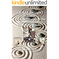 Living in the Light of Death: Existential Philosophy in the Eastern Tradition, Zen, Samurai & Haiku