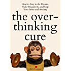 The Overthinking Cure: How to Stay in the Present, Shake Negativity, and Stop Your Stress and Anxiety (Mental and Emotional A