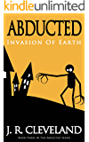 Abducted: Invasion Of Earth (Abducted Series Book 3)