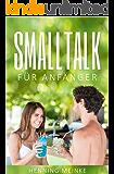 Smalltalk: Smalltalk lernen für Anfänger – Gespräche führen, Kontakte knüpfen und neue Freunde kennen lernen (Smalltalk mit Frauen, Fragen, Themen, Tipps, Beziehungen, Business, Dating, Networking)