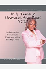It Is Time 2 Unmask the Real YOU!: An Interactive Workbook to Wholeness with a Healing Coach Kindle Edition