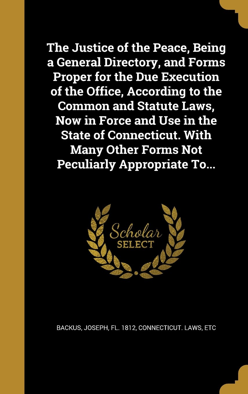 Download The Justice of the Peace, Being a General Directory, and Forms Proper for the Due Execution of the Office, According to the Common and Statute Laws, ... Other Forms Not Peculiarly Appropriate To... pdf
