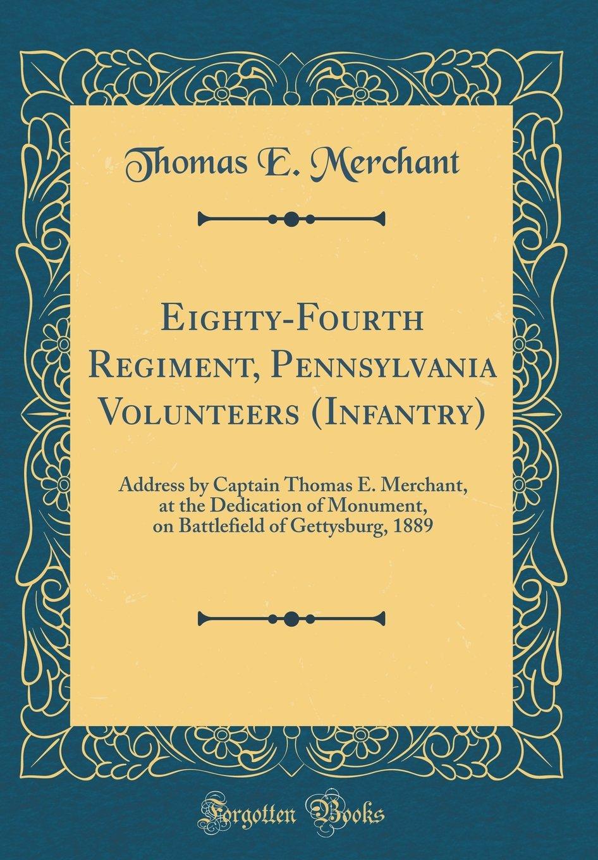 Eighty-Fourth Regiment, Pennsylvania Volunteers (Infantry): Address by Captain Thomas E. Merchant, at the Dedication of Monument, on Battlefield of Gettysburg, 1889 (Classic Reprint) pdf epub