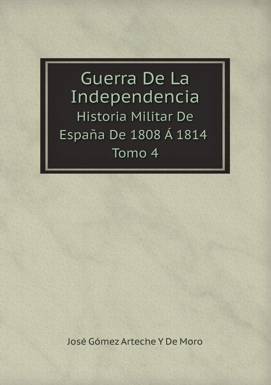 Guerra De La Independencia Historia Militar De España De 1808 Á 1814 Tomo 4: Amazon.es: Moro, José Gómez Arteche Y De: Libros