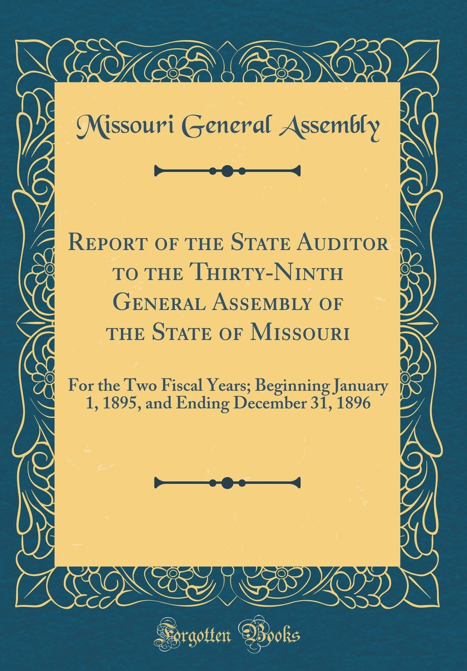 Report of the State Auditor to the Thirty-Ninth General Assembly of the State of Missouri: For the Two Fiscal Years; Beginning January 1, 1895, and Ending December 31, 1896 (Classic Reprint) pdf