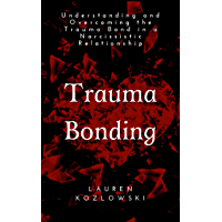 Trauma Bonding: Understanding and Overcoming the Trauma Bond in a Narcissistic Relationship (Narcissistic Relationship…