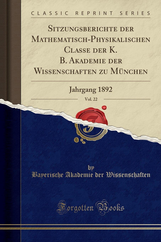 Read Online Sitzungsberichte der Mathematisch-Physikalischen Classe der K. B. Akademie der Wissenschaften zu München, Vol. 22: Jahrgang 1892 (Classic Reprint) (German Edition) PDF