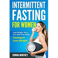 Intermittent Fasting For Women: Lose Weight, Burn Fat, Heal Your Body: Fasting to Lose Weight