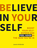 Believe in Yourself: Boost Your Self-esteem and Feel Good in the Skin You're in