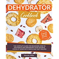 Dehydrator Cookbook: The Complete Guide for Beginners How To Dehydrate and Preserving...