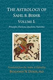 The Astrology of Sahl b. Bishr: Volume I: Principles, Elections, Questions, Nativities