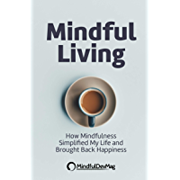 Mindful Living: How Mindfulness simplified my life and brought back happiness (English Edition)