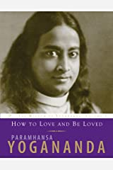 How to Love and Be Loved: The Wisdom of Paramhansa Yogananda Volume 3 (The Wisdom of Yogananda) Kindle Edition