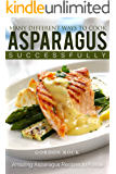 Many Different Ways to Cook Asparagus Successfully: Amazing Asparagus Recipes to Follow