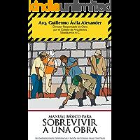 Manual básico para sobrevivir a una obra: Recomendaciones, experiencias y pasión, necesarias para construir. (Manual…
