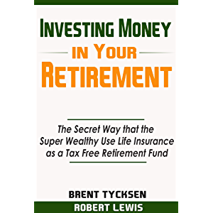 Investing Money in Your Retirement: The Secret Way that the Super Wealthy Use Life Insurance as a Tax Free Retirement…