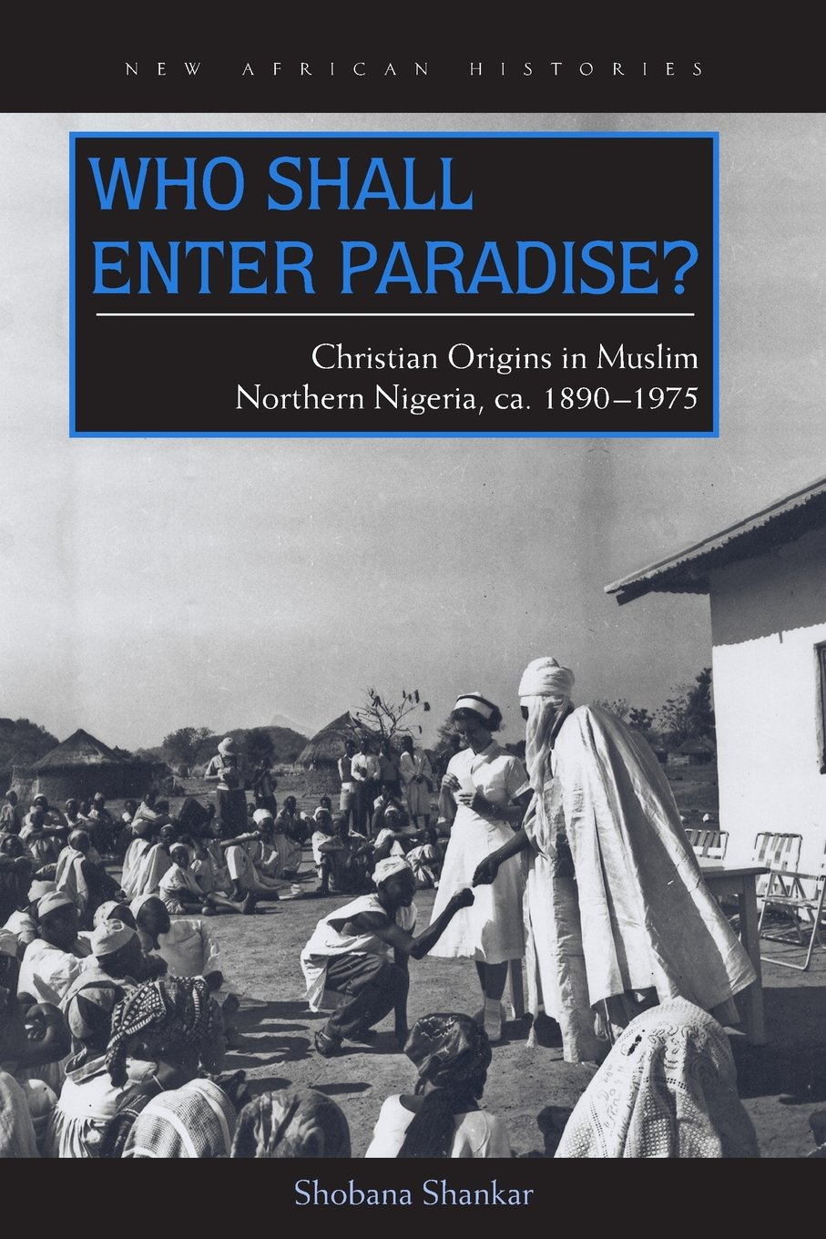 Download Who Shall Enter Paradise?: Christian Origins in Muslim Northern Nigeria, c. 1890–1975 (New African Histories) pdf epub