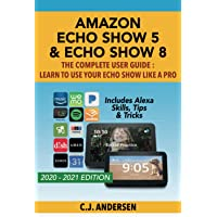 Amazon Echo Show 5 & Echo Show 8 The Complete User Guide - Learn to Use Your Echo Show Like A Pro: Includes Alexa Skills…