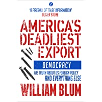 America's Deadliest Export: Democracy – The Truth about US Foreign Policy and Everything Else