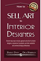 How to Sell Art to Interior Designers: Learn New Ways to Get Your Work into the Interior Design Market and Sell More Art Kindle Edition