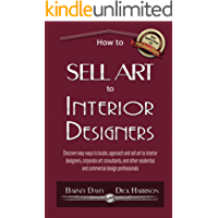 How to Sell Art to Interior Designers: Learn New Ways to Get Your Work into the Interior Design Market and Sell More Art