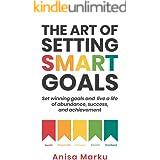 The Art Of Setting Smart Goals: Set winning goals and live a life of abundance, success and achievement