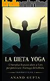 La Dieta Yoga: 12 Semplici Esercizi adatti a Tutti per potenziare i Vantaggi della Dieta (Yoga per Tutti Vol. 3)