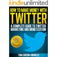 How To Make Money With Twitter: A Complete Guide To Twitter Marketing And Monetization (Get More Twitter Followers And Make More Sales Online With Social Media, Sell More, Web Traffic)