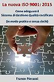 La nuova ISO 9001: 2015 Come adeguare il Sistema di Gestione per la Qualità certificato (in modo pratico e senza rischi)