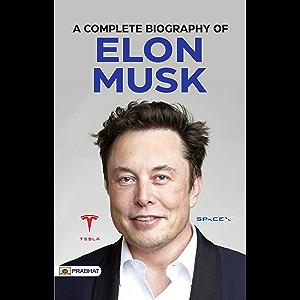 A Complete Biography of Elon Musk: An Engineer, Industrial Designer, Technology Entrepreneur and Philanthropist (Tesla…
