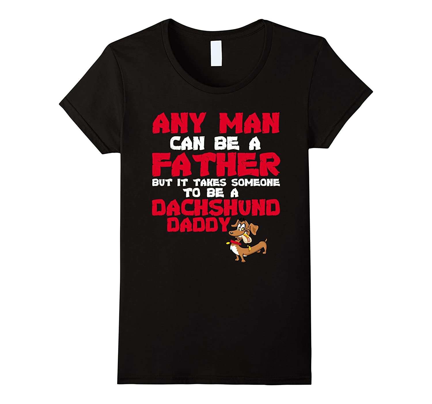 Any man can be a father Dachshund Daddy Funny Love Shirts