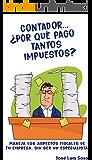 Contador... ¿Por qué pago tantos impuestos?: Maneja los aspectos fiscales de tu empresa sin ser un especialista.
