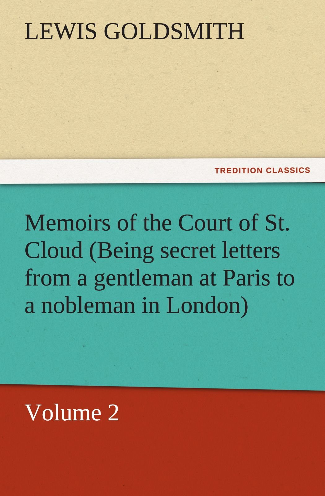 Download Memoirs of the Court of St. Cloud (Being secret letters from a gentleman at Paris to a nobleman in London) — Volume 2 (TREDITION CLASSICS) pdf epub