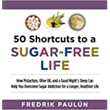 50 Shortcuts to a Sugar-Free Life: How Pistachios, Olive Oil, and a Good Night's Sleep Can Help You Overcome Sugar Addiction