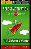 Selbstmotivation auf den Punkt gebracht - 30 Minuten Lesezeit - Wie Du in nur 8 Schritten deine Motivation selbst steigern kannst (Motivation zum Abnehmen, ... Motivation zum Lernen 4) (German Edition)