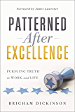 Patterned after Excellence: Pursuing Truth in Work and Life