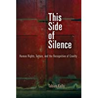 This Side of Silence: Human Rights, Torture, and the Recognition of Cruelty (Pennsylvania Studies in Human Rights)