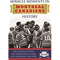 Miracle Moments in Montreal Canadiens History: The Turning Points, The Memorable Games, The Incredible Records